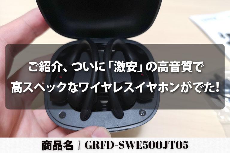 ご紹介、ついに「激安」の高音質で高スペックなワイヤレスイヤホンがでた!|商品名は「GRFD-SWE500JT05」